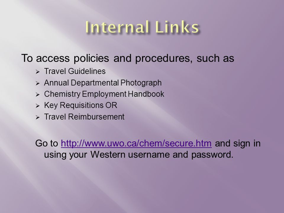 To access policies and procedures, such as  Travel Guidelines  Annual Departmental Photograph  Chemistry Employment Handbook  Key Requisitions OR  Travel Reimbursement Go to http://www.uwo.ca/chem/secure.htm and sign in using your Western username and password.http://www.uwo.ca/chem/secure.htm