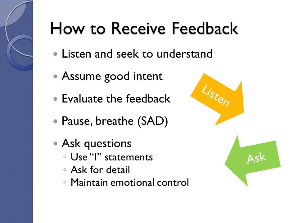 "Listen and seek to understand Assume good intent Evaluate the feedback Pause, breathe (SAD) Ask questions ◦ Use ""I"" statements ◦ Ask for detail ◦ Main"