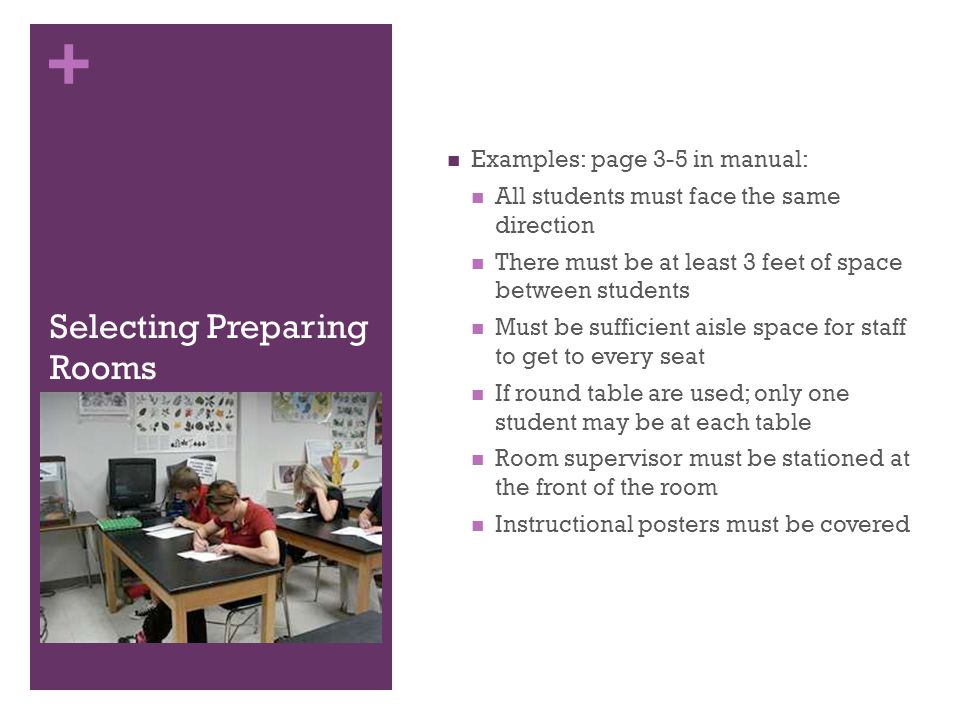 + Selecting Preparing Rooms Examples: page 3-5 in manual: All students must face the same direction There must be at least 3 feet of space between students Must be sufficient aisle space for staff to get to every seat If round table are used; only one student may be at each table Room supervisor must be stationed at the front of the room Instructional posters must be covered