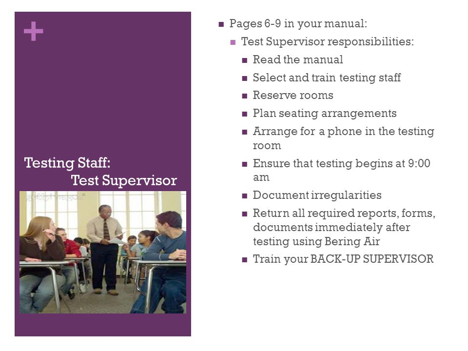 + Testing Staff: Test Supervisor Pages 6-9 in your manual: Test Supervisor responsibilities: Read the manual Select and train testing staff Reserve rooms Plan seating arrangements Arrange for a phone in the testing room Ensure that testing begins at 9:00 am Document irregularities Return all required reports, forms, documents immediately after testing using Bering Air Train your BACK-UP SUPERVISOR