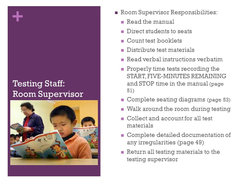 + Testing Staff: Room Supervisor Room Supervisor Responsibilities: Read the manual Direct students to seats Count test booklets Distribute test materi