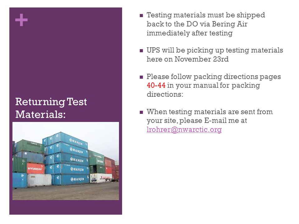 + Returning Test Materials: Testing materials must be shipped back to the DO via Bering Air immediately after testing UPS will be picking up testing materials here on November 23rd Please follow packing directions pages 40-44 in your manual for packing directions: When testing materials are sent from your site, please E-mail me at lrohrer@nwarctic.org lrohrer@nwarctic.org