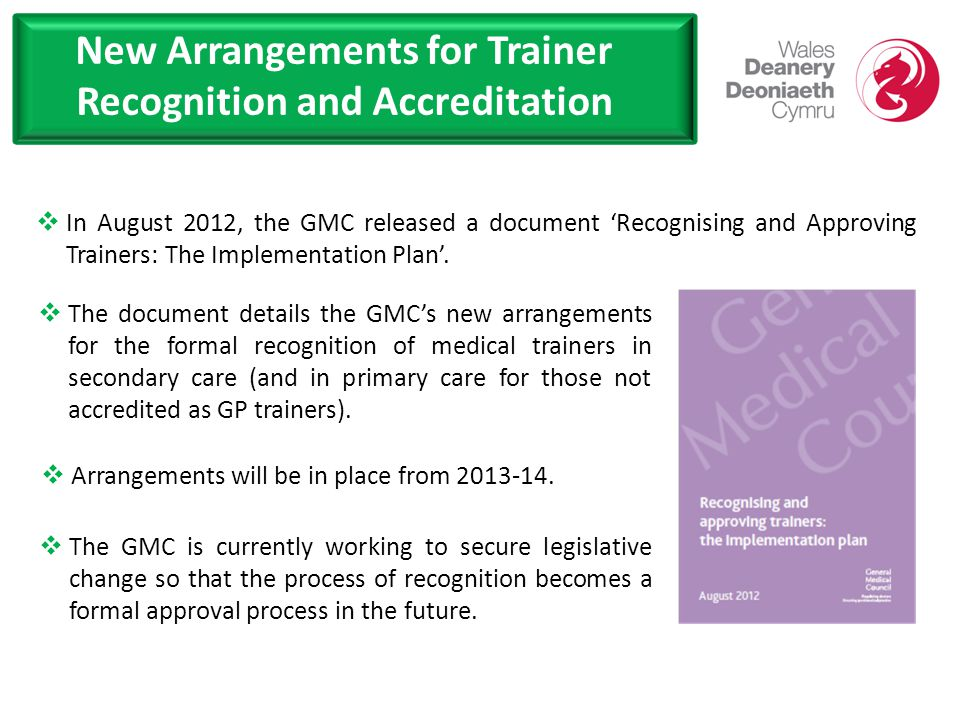 New Arrangements for Trainer Recognition and Accreditation  In August 2012, the GMC released a document 'Recognising and Approving Trainers: The Implementation Plan'.