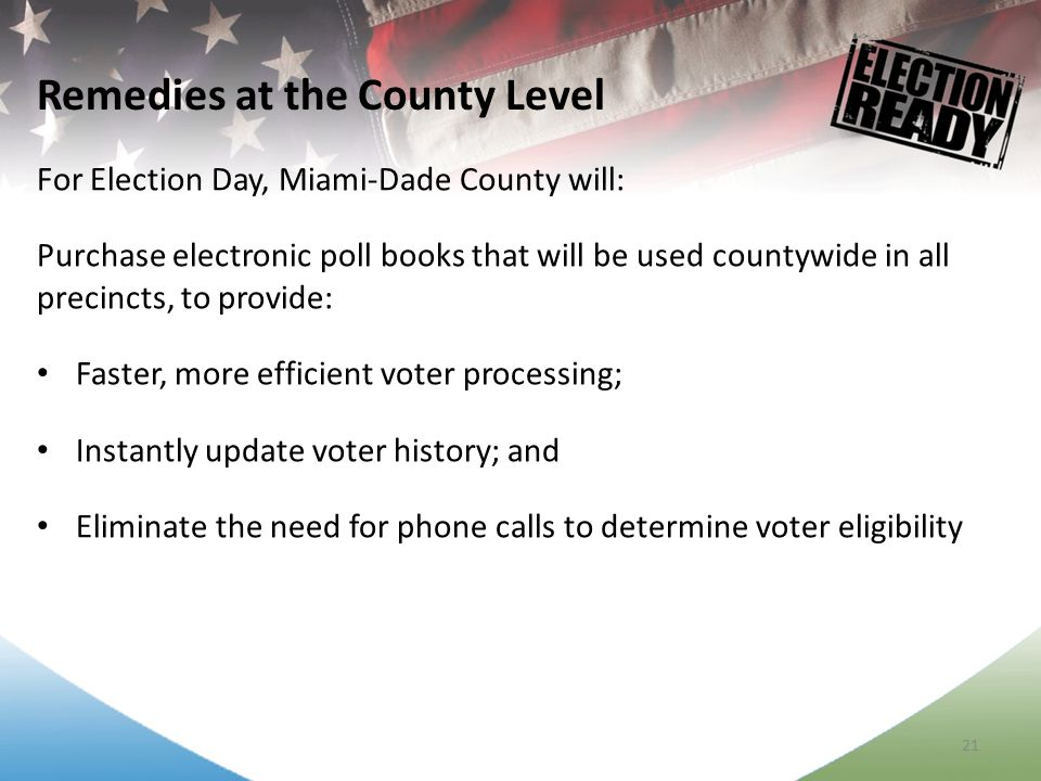 21 For Election Day, Miami-Dade County will: Purchase electronic poll books that will be used countywide in all precincts, to provide: Faster, more efficient voter processing; Instantly update voter history; and Eliminate the need for phone calls to determine voter eligibility Remedies at the County Level