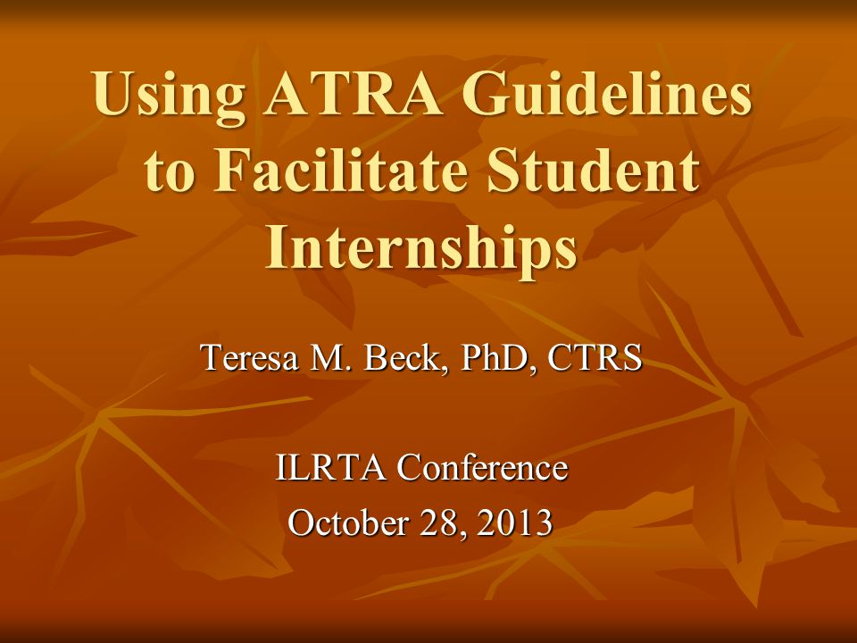 GUIDELINES FOR INTERNSHIPS IN THERAPEUTIC RECREATION Karen Grote, MS, CTRS Michael Hasl, CTRS 2003 Second Edition ATRA