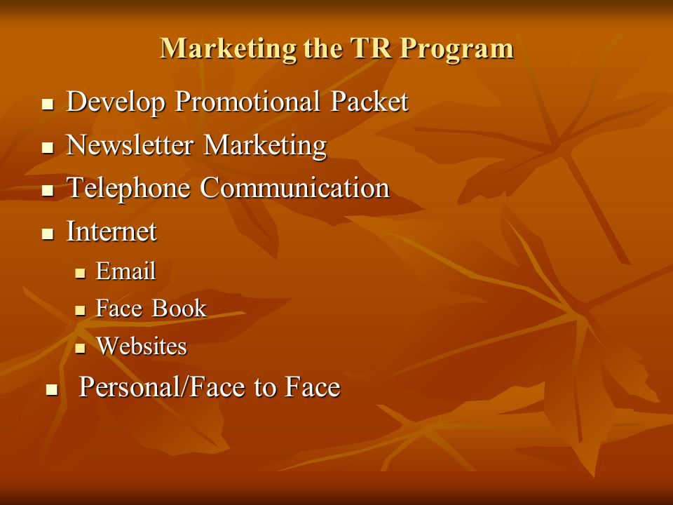 Marketing the TR Program Develop Promotional Packet Develop Promotional Packet Newsletter Marketing Newsletter Marketing Telephone Communication Telephone Communication Internet Internet Email Email Face Book Face Book Websites Websites Personal/Face to Face Personal/Face to Face