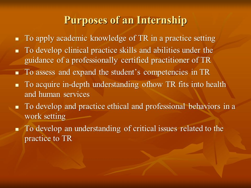 Purposes of an Internship To apply academic knowledge of TR in a practice setting To apply academic knowledge of TR in a practice setting To develop clinical practice skills and abilities under the guidance of a professionally certified practitioner of TR To develop clinical practice skills and abilities under the guidance of a professionally certified practitioner of TR To assess and expand the student's competencies in TR To assess and expand the student's competencies in TR To acquire in-depth understanding ofhow TR fits into health and human services To acquire in-depth understanding ofhow TR fits into health and human services To develop and practice ethical and professional behaviors in a work setting To develop and practice ethical and professional behaviors in a work setting To develop an understanding of critical issues related to the practice to TR To develop an understanding of critical issues related to the practice to TR