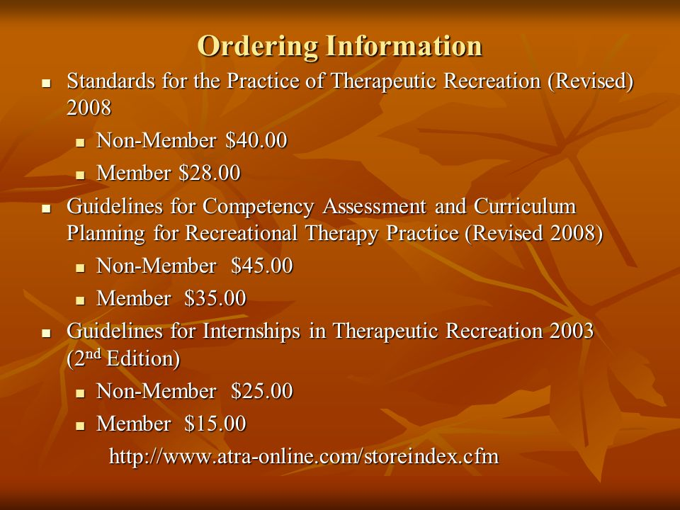 Ordering Information Standards for the Practice of Therapeutic Recreation (Revised) 2008 Standards for the Practice of Therapeutic Recreation (Revised) 2008 Non-Member $40.00 Non-Member $40.00 Member $28.00 Member $28.00 Guidelines for Competency Assessment and Curriculum Planning for Recreational Therapy Practice (Revised 2008) Guidelines for Competency Assessment and Curriculum Planning for Recreational Therapy Practice (Revised 2008) Non-Member $45.00 Non-Member $45.00 Member $35.00 Member $35.00 Guidelines for Internships in Therapeutic Recreation 2003 (2 nd Edition) Guidelines for Internships in Therapeutic Recreation 2003 (2 nd Edition) Non-Member $25.00 Non-Member $25.00 Member $15.00 Member $15.00http://www.atra-online.com/storeindex.cfm
