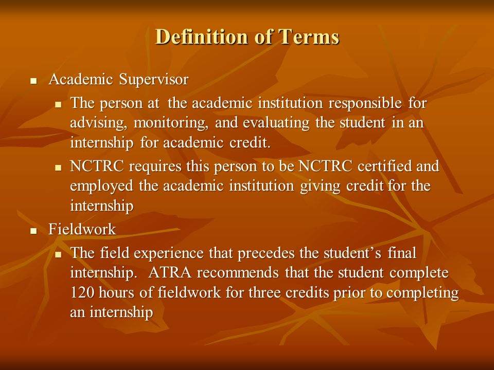 Definition of Terms Academic Supervisor Academic Supervisor The person at the academic institution responsible for advising, monitoring, and evaluating the student in an internship for academic credit.