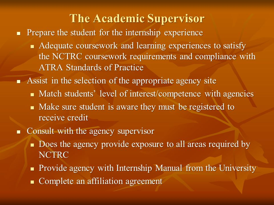 The Academic Supervisor Prepare the student for the internship experience Prepare the student for the internship experience Adequate coursework and learning experiences to satisfy the NCTRC coursework requirements and compliance with ATRA Standards of Practice Adequate coursework and learning experiences to satisfy the NCTRC coursework requirements and compliance with ATRA Standards of Practice Assist in the selection of the appropriate agency site Assist in the selection of the appropriate agency site Match students' level of interest/competence with agencies Match students' level of interest/competence with agencies Make sure student is aware they must be registered to receive credit Make sure student is aware they must be registered to receive credit Consult with the agency supervisor Consult with the agency supervisor Does the agency provide exposure to all areas required by NCTRC Does the agency provide exposure to all areas required by NCTRC Provide agency with Internship Manual from the University Provide agency with Internship Manual from the University Complete an affiliation agreement Complete an affiliation agreement