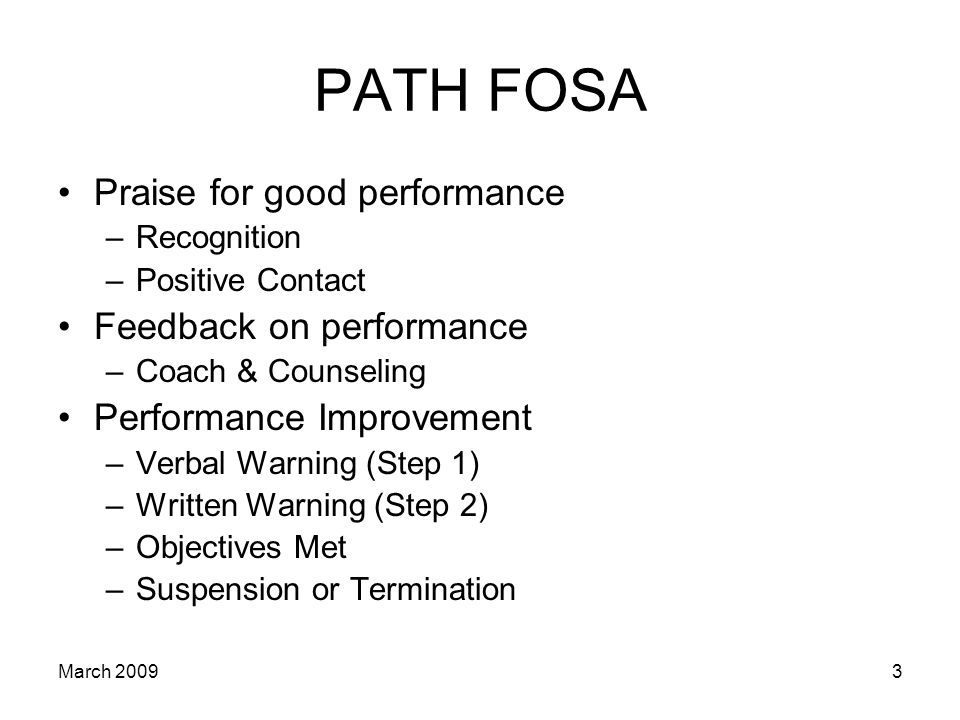 3 PATH FOSA Praise for good performance –Recognition –Positive Contact Feedback on performance –Coach & Counseling Performance Improvement –Verbal Warning (Step 1) –Written Warning (Step 2) –Objectives Met –Suspension or Termination March 2009