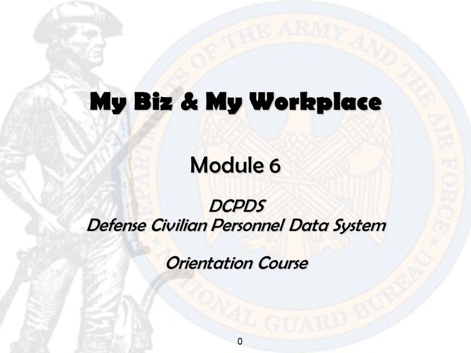0 My Biz & My Workplace Module 6 DCPDS Defense Civilian Personnel Data System Orientation Course