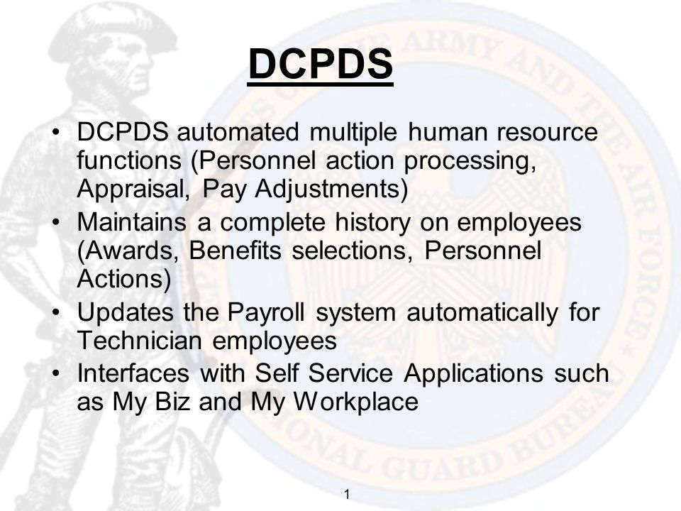 1 DCPDS DCPDS automated multiple human resource functions (Personnel action processing, Appraisal, Pay Adjustments) Maintains a complete history on employees (Awards, Benefits selections, Personnel Actions) Updates the Payroll system automatically for Technician employees Interfaces with Self Service Applications such as My Biz and My Workplace