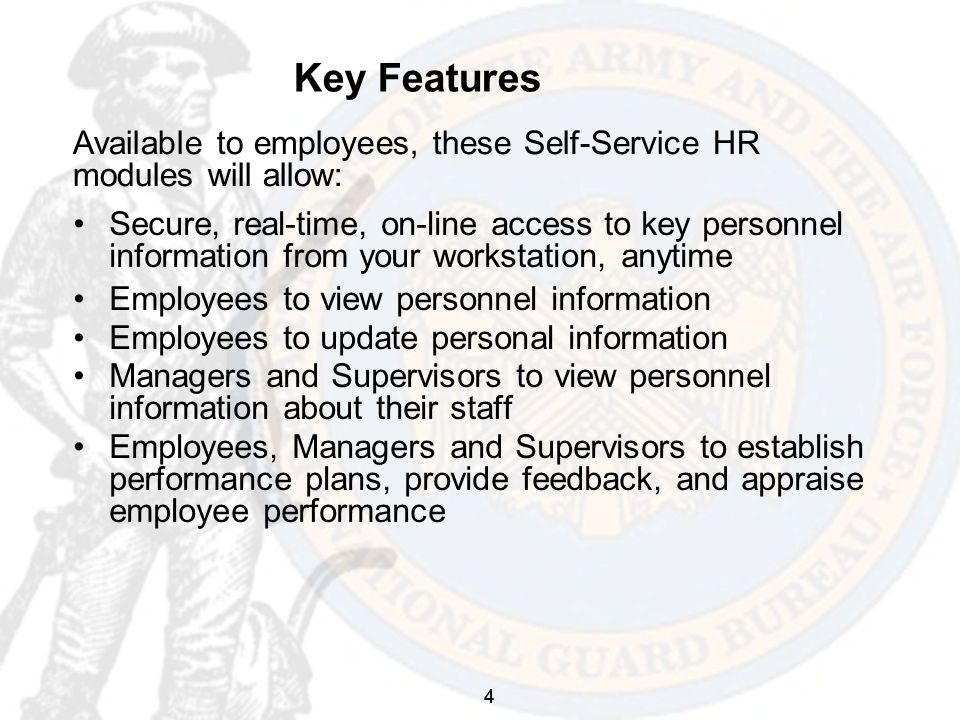 4 Key Features Secure, real-time, on-line access to key personnel information from your workstation, anytime Employees to view personnel information Employees to update personal information Managers and Supervisors to view personnel information about their staff Employees, Managers and Supervisors to establish performance plans, provide feedback, and appraise employee performance Available to employees, these Self-Service HR modules will allow: 4
