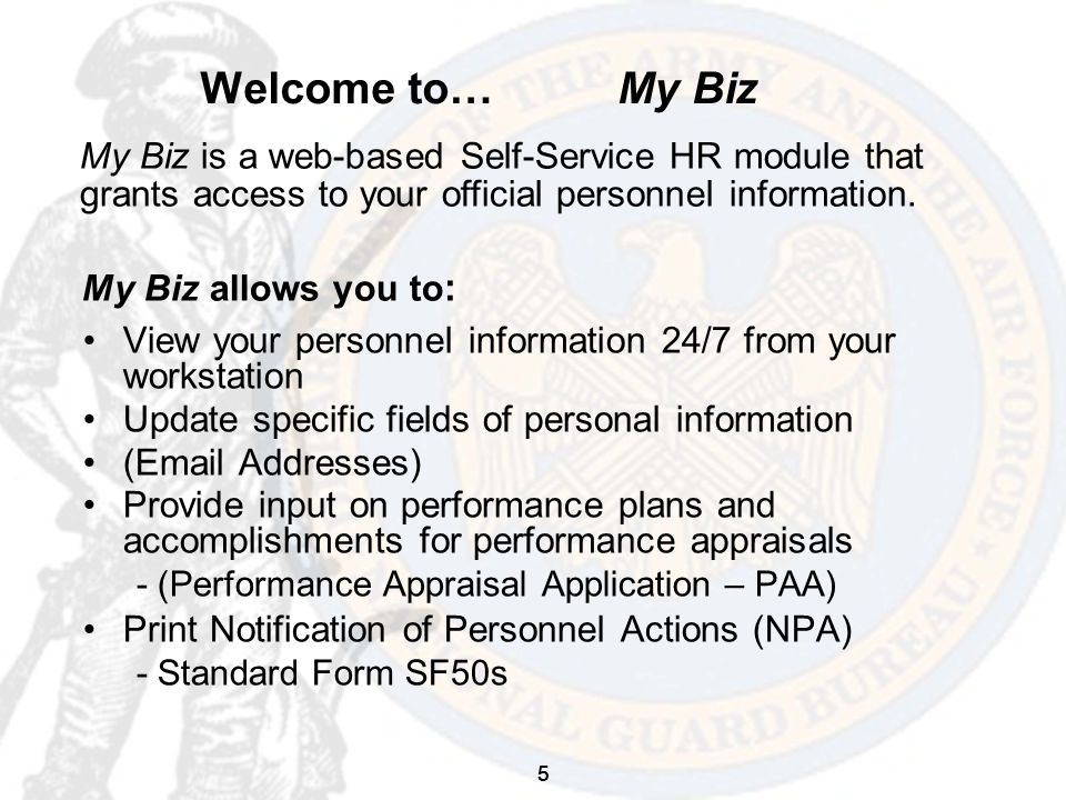 5 Welcome to… My Biz View your personnel information 24/7 from your workstation Update specific fields of personal information (Email Addresses) Provide input on performance plans and accomplishments for performance appraisals - (Performance Appraisal Application – PAA) Print Notification of Personnel Actions (NPA) - Standard Form SF50s My Biz is a web-based Self-Service HR module that grants access to your official personnel information.