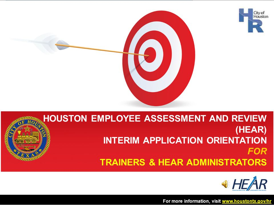 HOUSTON EMPLOYEE ASSESSMENT AND REVIEW (HEAR) INTERIM APPLICATION ORIENTATION FOR TRAINERS & HEAR ADMINISTRATORS For more information, visit www.houstontx.gov/hrwww.houstontx.gov/hr