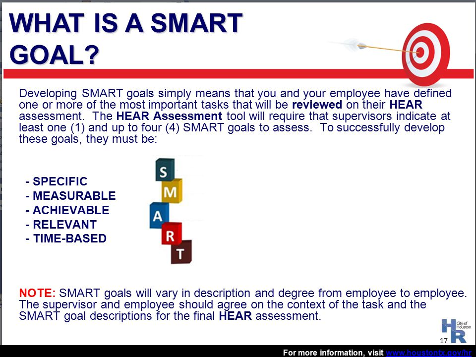 For more information, visit www.houstontx.gov/hrwww.houstontx.gov/hr Developing SMART goals simply means that you and your employee have defined one or more of the most important tasks that will be reviewed on their HEAR assessment.