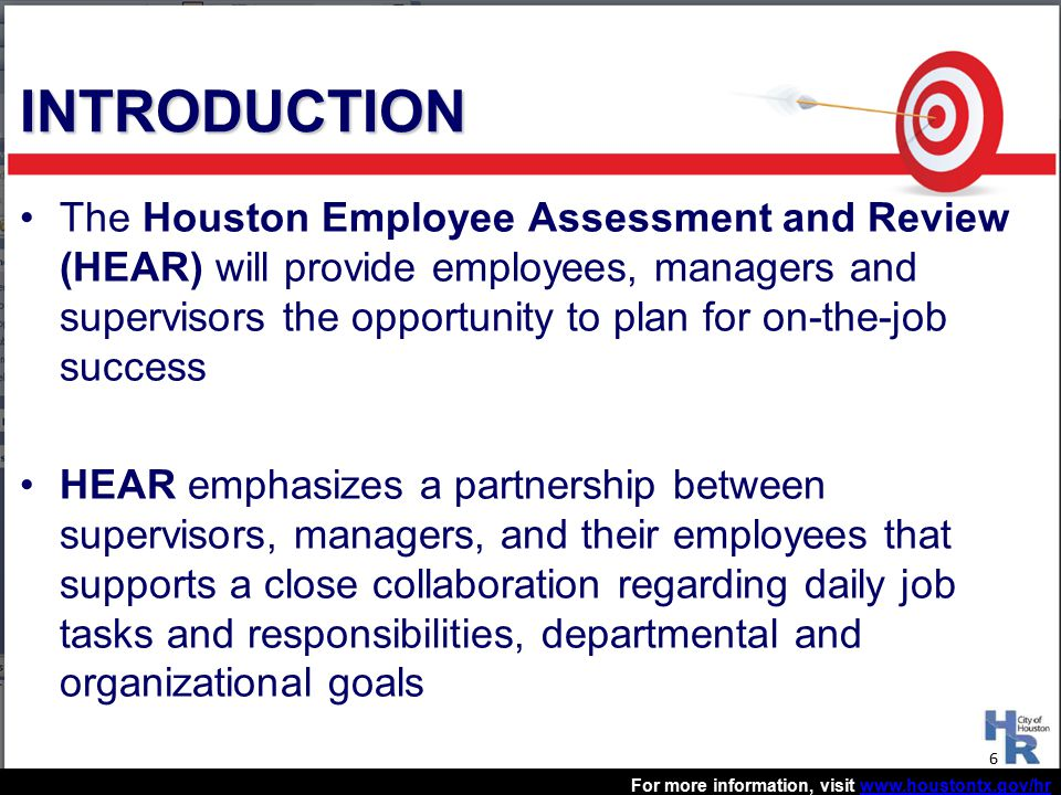 For more information, visit www.houstontx.gov/hrwww.houstontx.gov/hr The Houston Employee Assessment and Review (HEAR) will provide employees, managers and supervisors the opportunity to plan for on-the-job success HEAR emphasizes a partnership between supervisors, managers, and their employees that supports a close collaboration regarding daily job tasks and responsibilities, departmental and organizational goals INTRODUCTION 6