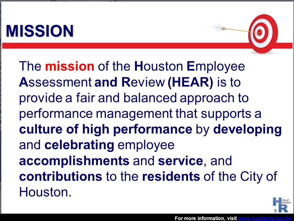 For more information, visit www.houstontx.gov/hrwww.houstontx.gov/hr The mission of the Houston Employee Assessment and Review (HEAR) is to provide a fair and balanced approach to performance management that supports a culture of high performance by developing and celebrating employee accomplishments and service, and contributions to the residents of the City of Houston.