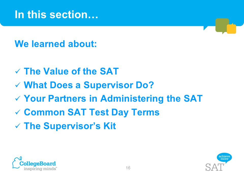 In this section… We learned about: The Value of the SAT What Does a Supervisor Do? Your Partners in Administering the SAT Common SAT Test Day Terms Th