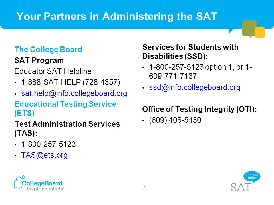 Your Partners in Administering the SAT The College Board SAT Program Educator SAT Helpline 1-888-SAT-HELP (728-4357) sat.help@info.collegeboard.org Ed