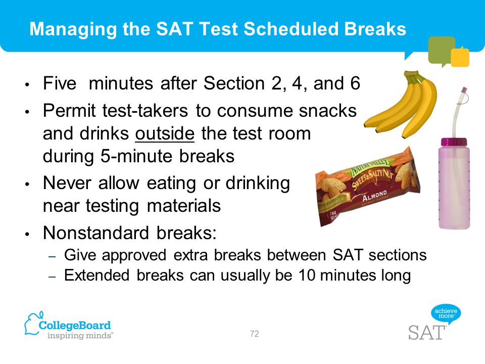 Managing the SAT Test Scheduled Breaks Five minutes after Section 2, 4, and 6 Permit test-takers to consume snacks and drinks outside the test room du