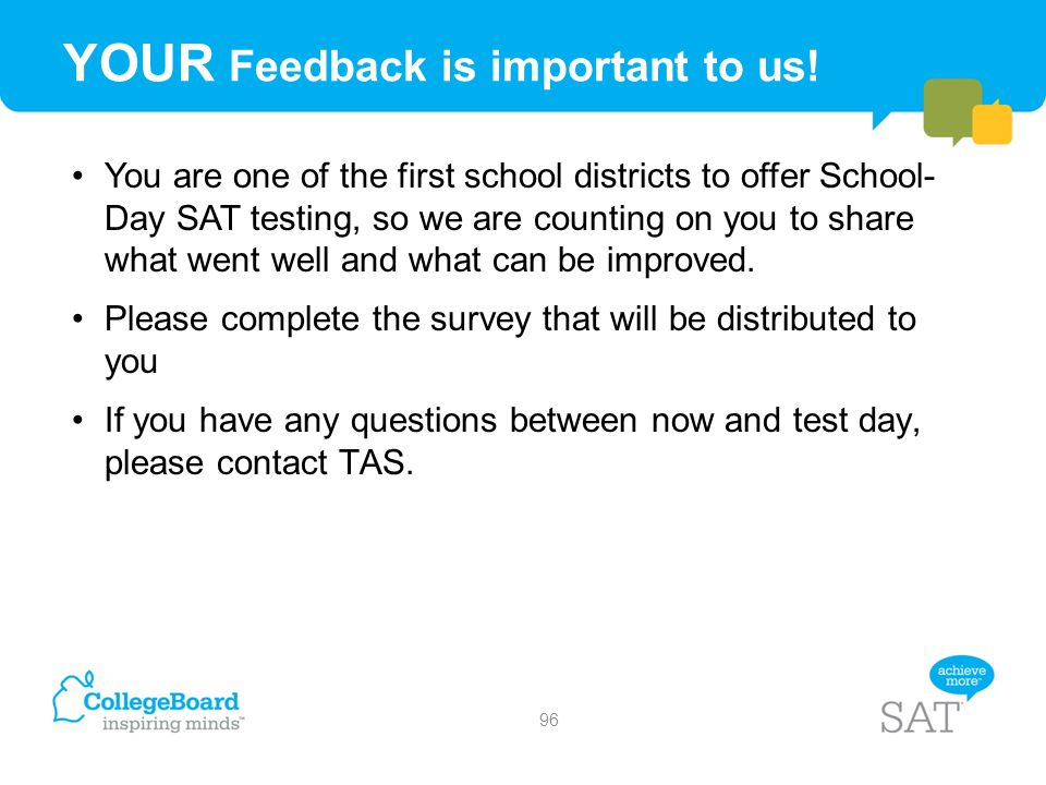 YOUR Feedback is important to us! You are one of the first school districts to offer School- Day SAT testing, so we are counting on you to share what