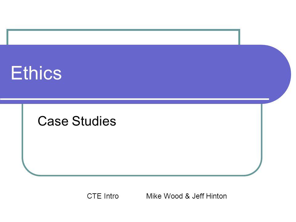 Ethics Case Studies CTE IntroMike Wood & Jeff Hinton