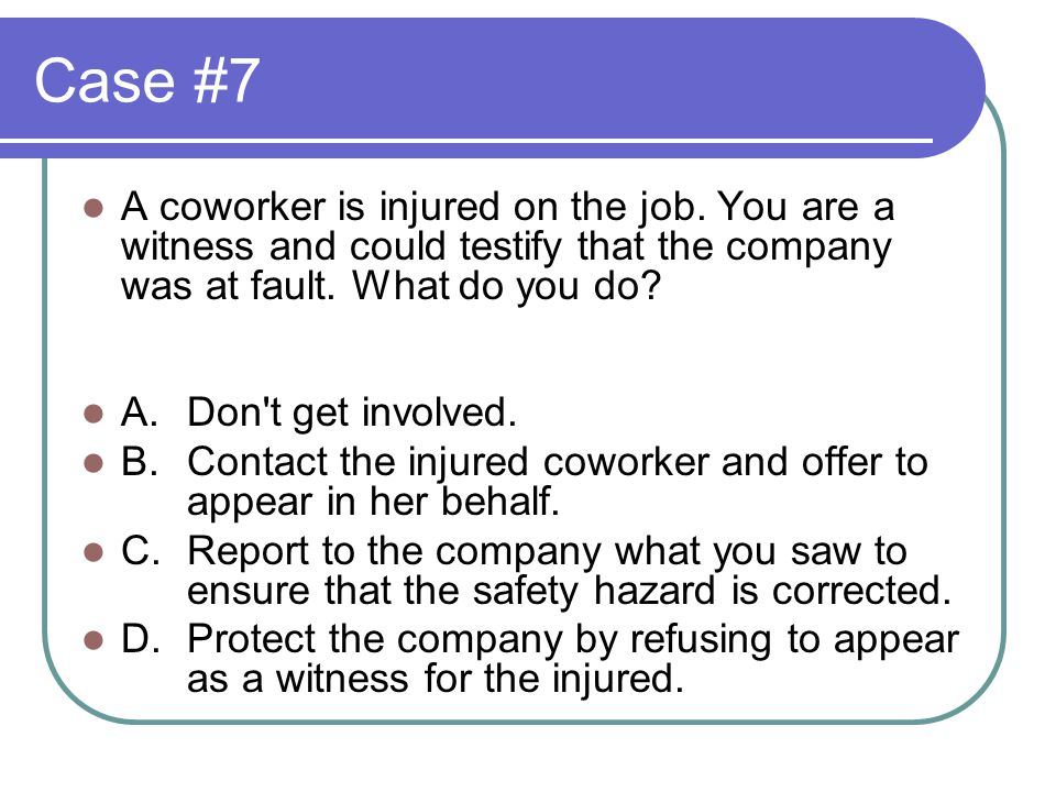 Case #7 A coworker is injured on the job.