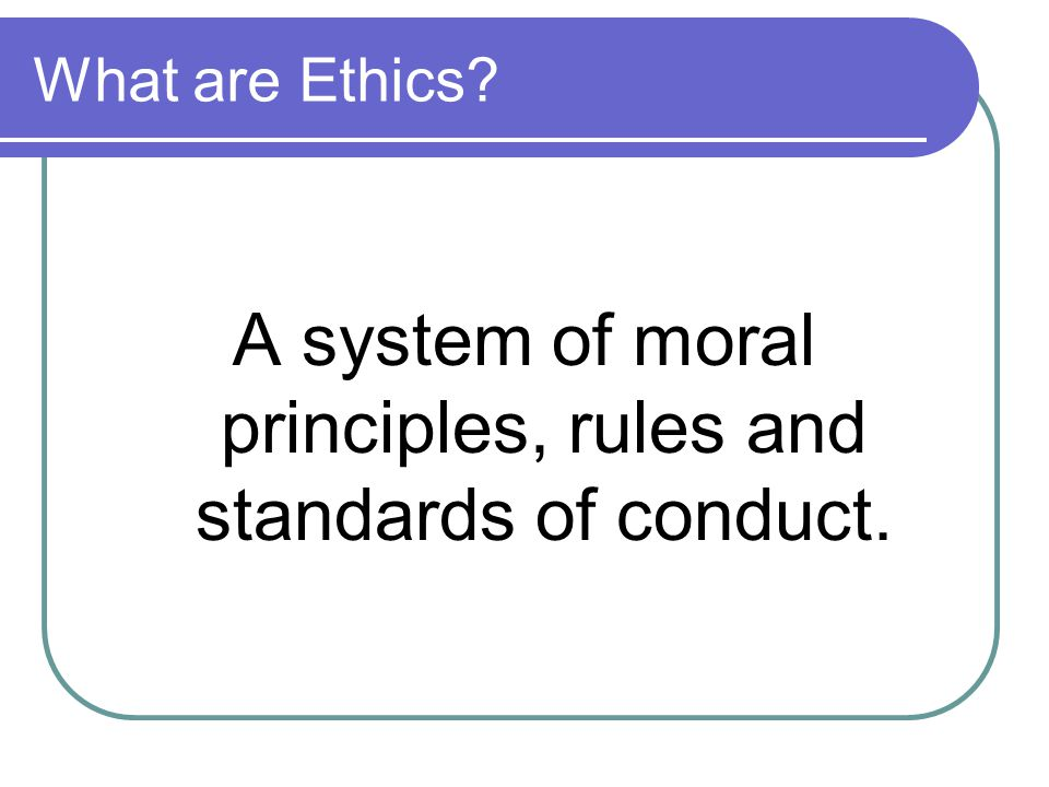 What are Ethics A system of moral principles, rules and standards of conduct.