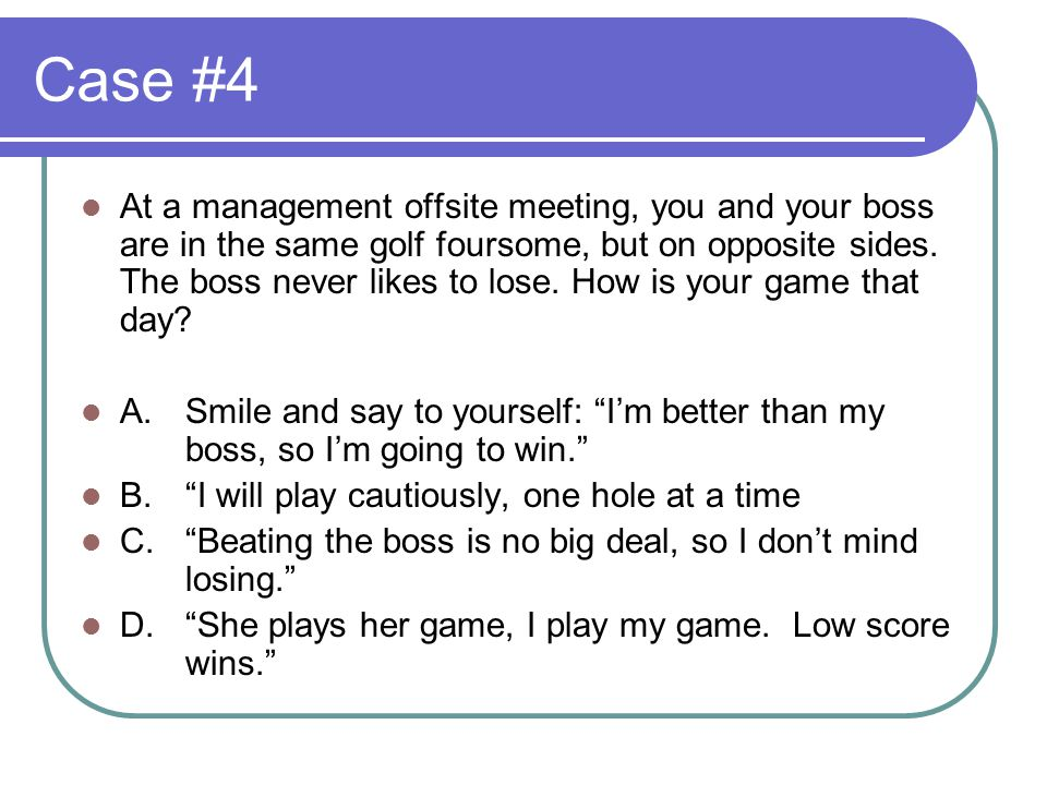 Case #4 At a management offsite meeting, you and your boss are in the same golf foursome, but on opposite sides.