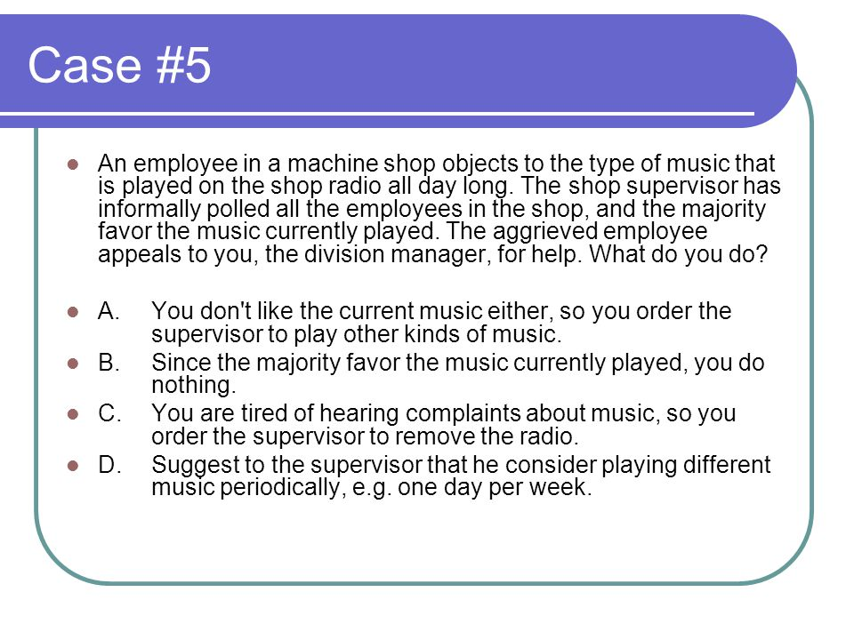 Case #5 An employee in a machine shop objects to the type of music that is played on the shop radio all day long.