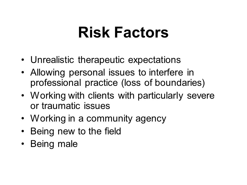 Risk Factors Unrealistic therapeutic expectations Allowing personal issues to interfere in professional practice (loss of boundaries) Working with cli