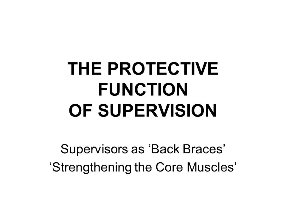 THE PROTECTIVE FUNCTION OF SUPERVISION Supervisors as 'Back Braces' 'Strengthening the Core Muscles'