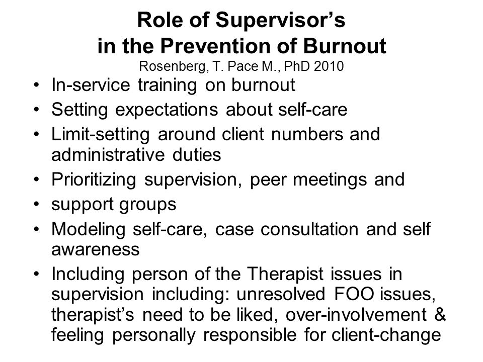 Role of Supervisor's in the Prevention of Burnout Rosenberg, T. Pace M., PhD 2010 In-service training on burnout Setting expectations about self-care