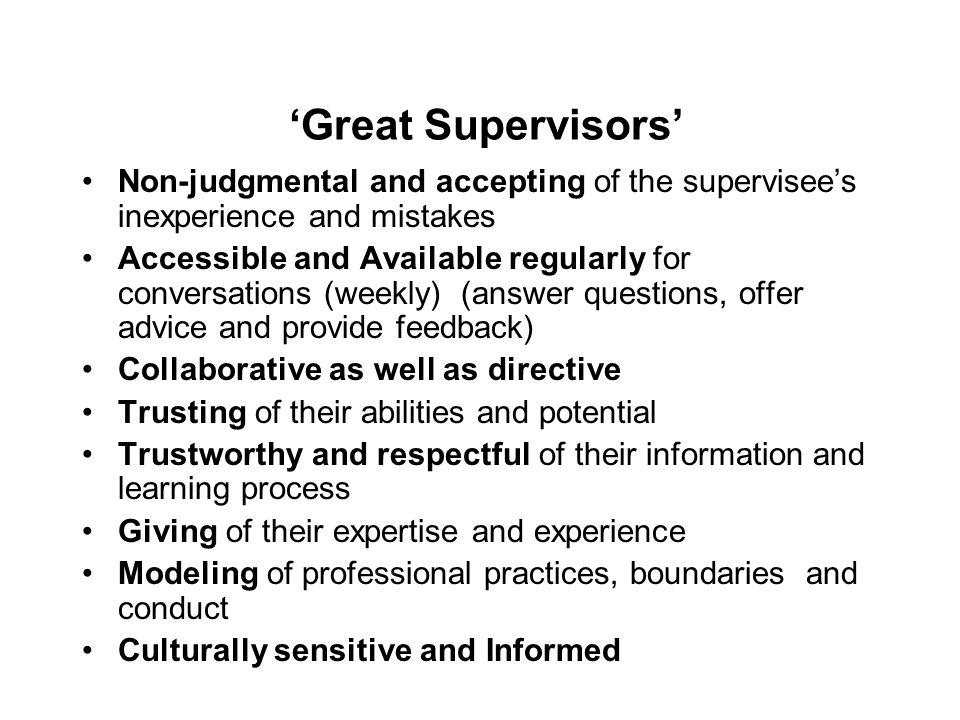 'Great Supervisors' Non-judgmental and accepting of the supervisee's inexperience and mistakes Accessible and Available regularly for conversations (w