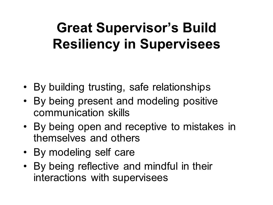 Great Supervisor's Build Resiliency in Supervisees By building trusting, safe relationships By being present and modeling positive communication skill