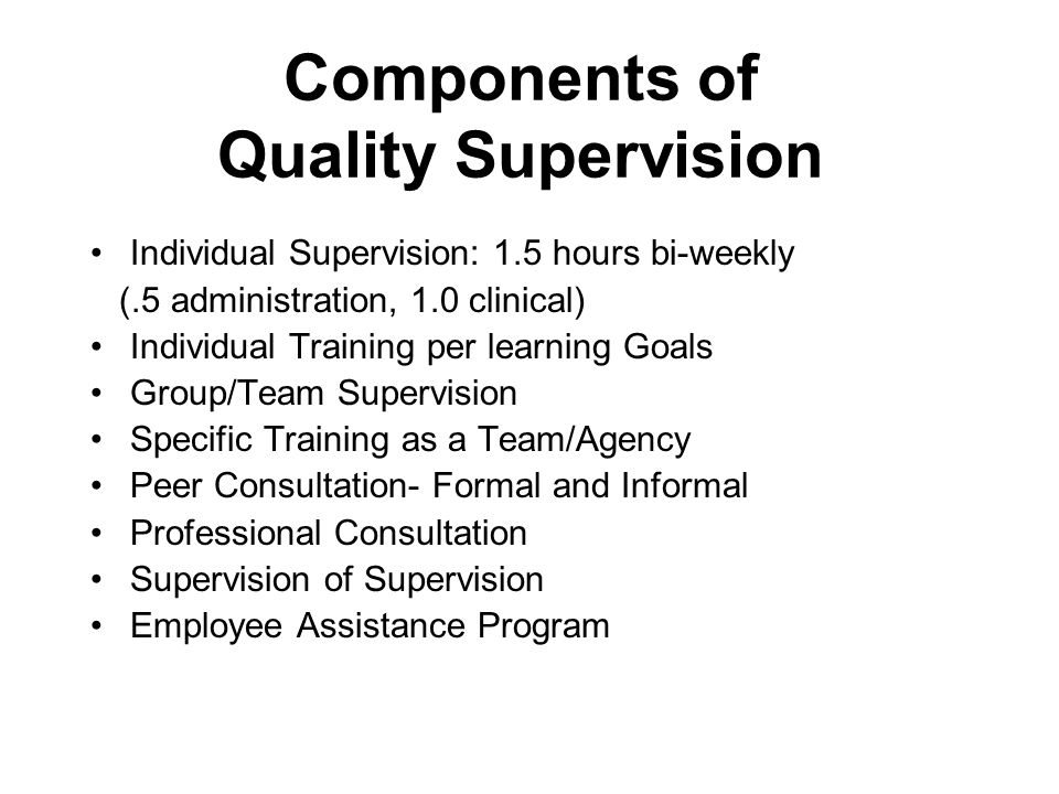 Components of Quality Supervision Individual Supervision: 1.5 hours bi-weekly (.5 administration, 1.0 clinical) Individual Training per learning Goals