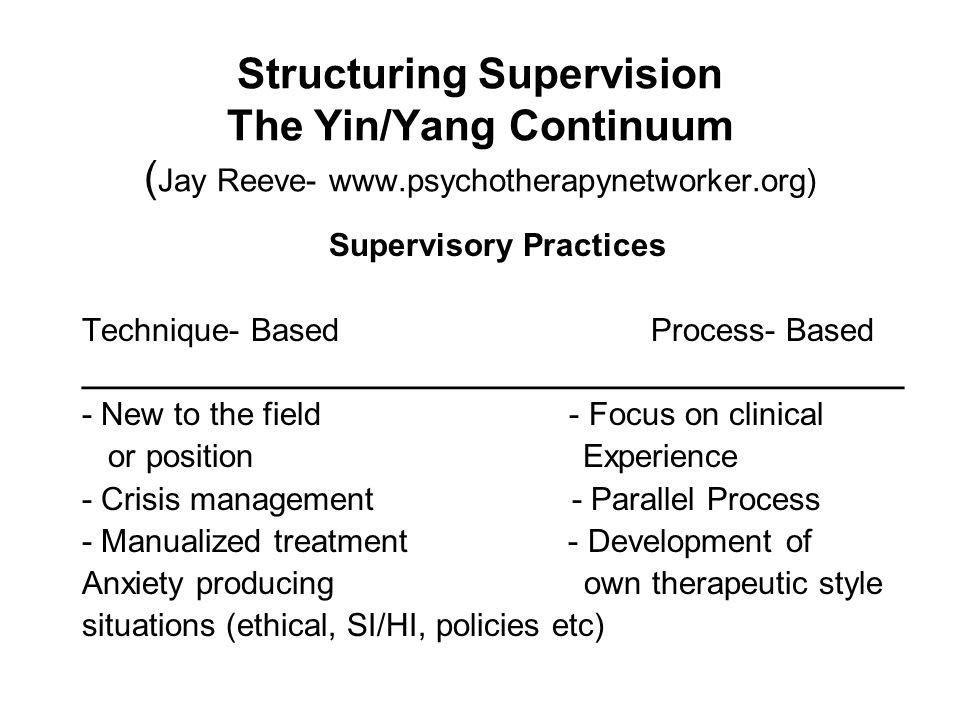 Structuring Supervision The Yin/Yang Continuum ( Jay Reeve- www.psychotherapynetworker.org) Supervisory Practices Technique- Based Process- Based ____