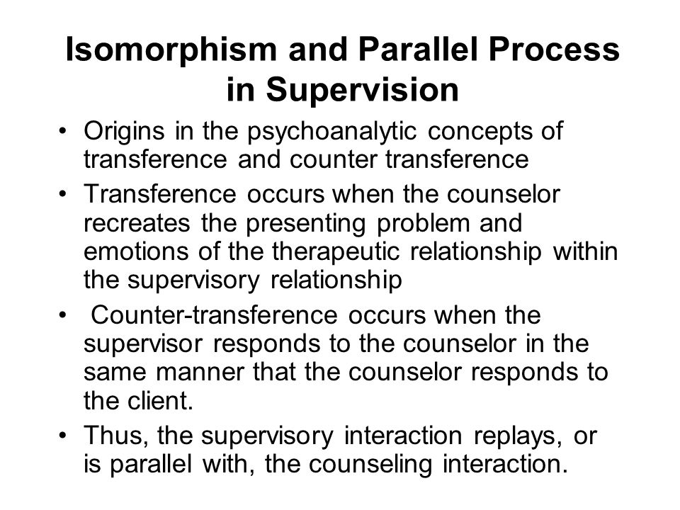 Isomorphism and Parallel Process in Supervision Origins in the psychoanalytic concepts of transference and counter transference Transference occurs wh