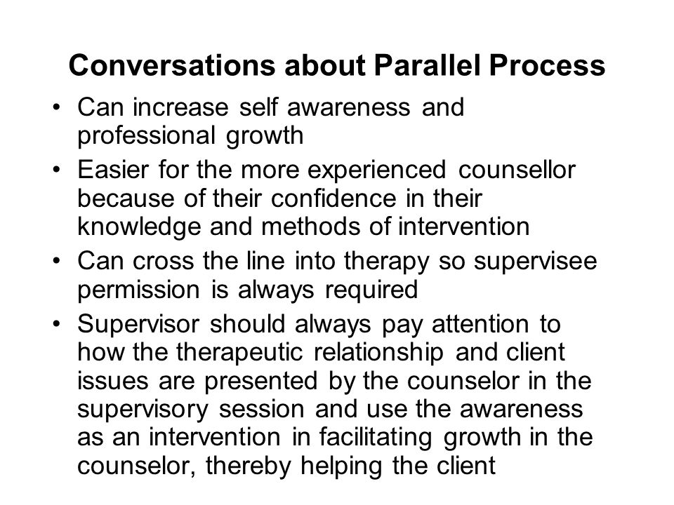 Conversations about Parallel Process Can increase self awareness and professional growth Easier for the more experienced counsellor because of their c