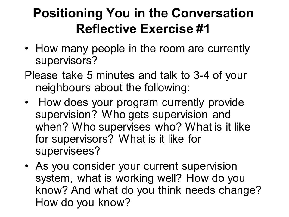 Positioning Myself in the Conversation My own experience of receiving supervision, or not receiving it Clinical Director-ASYR 1992-2008: from 4 staff to 4 teams Supervisor in private practice since 1996 including the supervision of: - Individual therapists or a group of therapists working towards Clinical Membership or Approved Supervisor Status with AAMFT -Social Workers in the Ministry of Long-term Care and a Family Health Team -Peer Support Counsellors in the Ministries of Labour and Natural Resources -Students in a 4th Year Practicum Course in Family Relations and Human Development