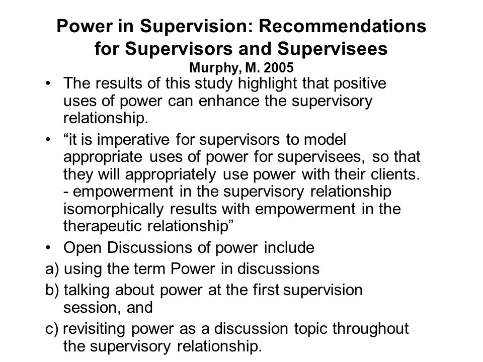 Power in Supervision: Recommendations for Supervisors and Supervisees Murphy, M. 2005 The results of this study highlight that positive uses of power
