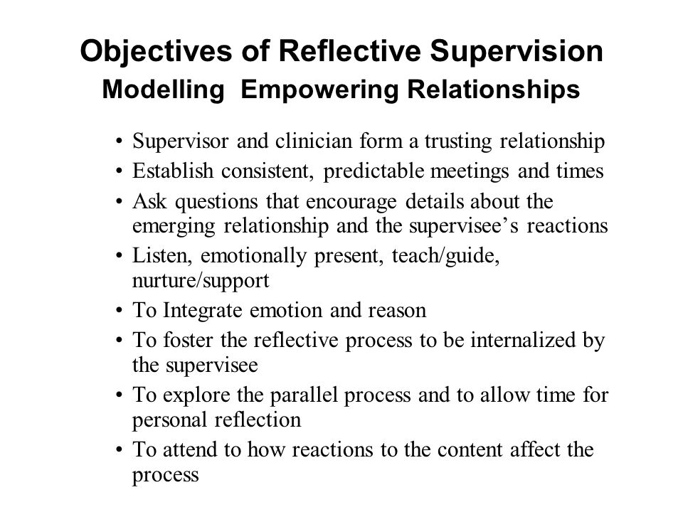 Objectives of Reflective Supervision Modelling Empowering Relationships Supervisor and clinician form a trusting relationship Establish consistent, pr