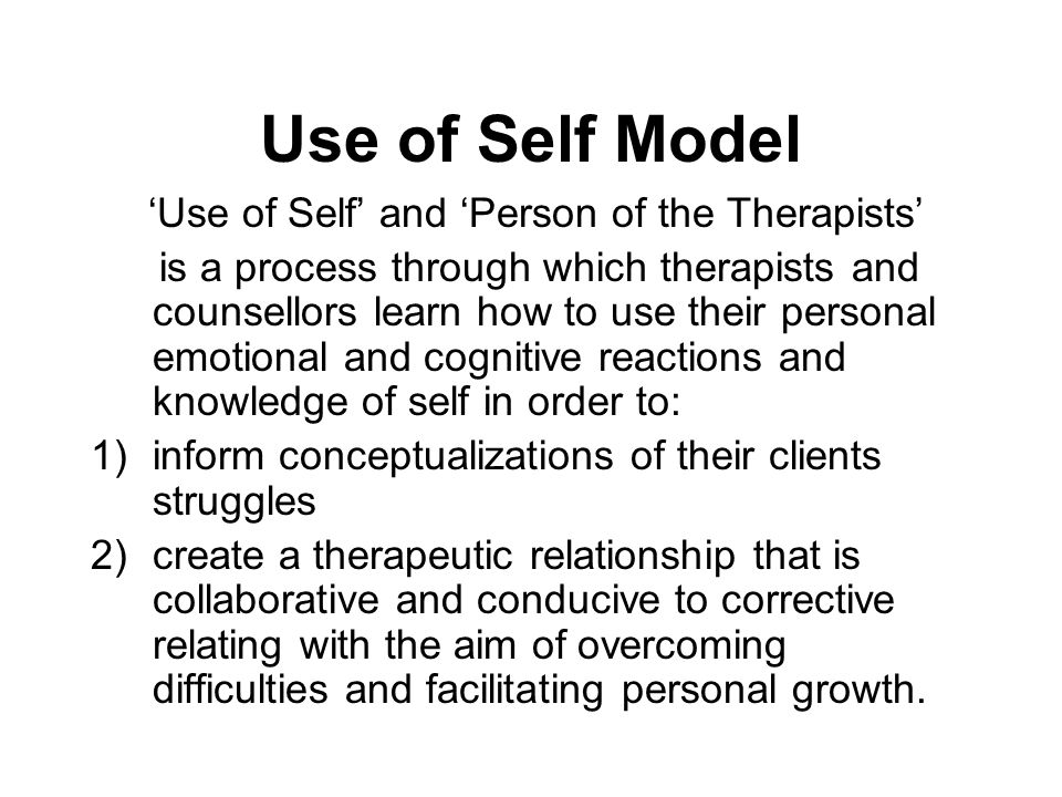 Use of Self Model 'Use of Self' and 'Person of the Therapists' is a process through which therapists and counsellors learn how to use their personal e