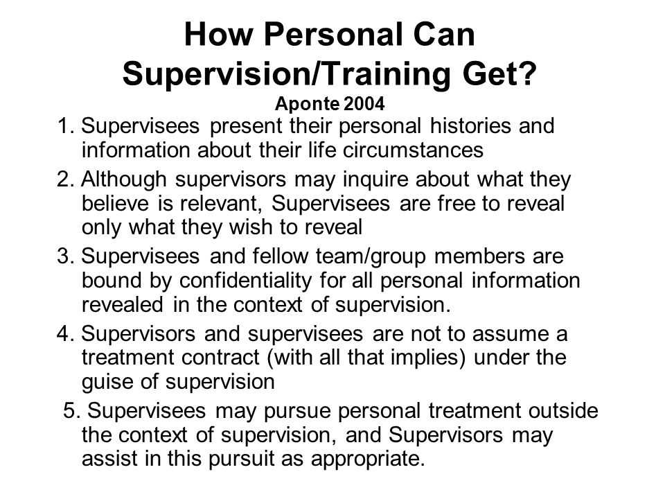 How Personal Can Supervision/Training Get? Aponte 2004 1. Supervisees present their personal histories and information about their life circumstances