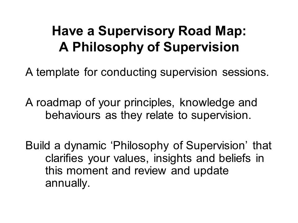 Have a Supervisory Road Map: A Philosophy of Supervision A template for conducting supervision sessions. A roadmap of your principles, knowledge and b