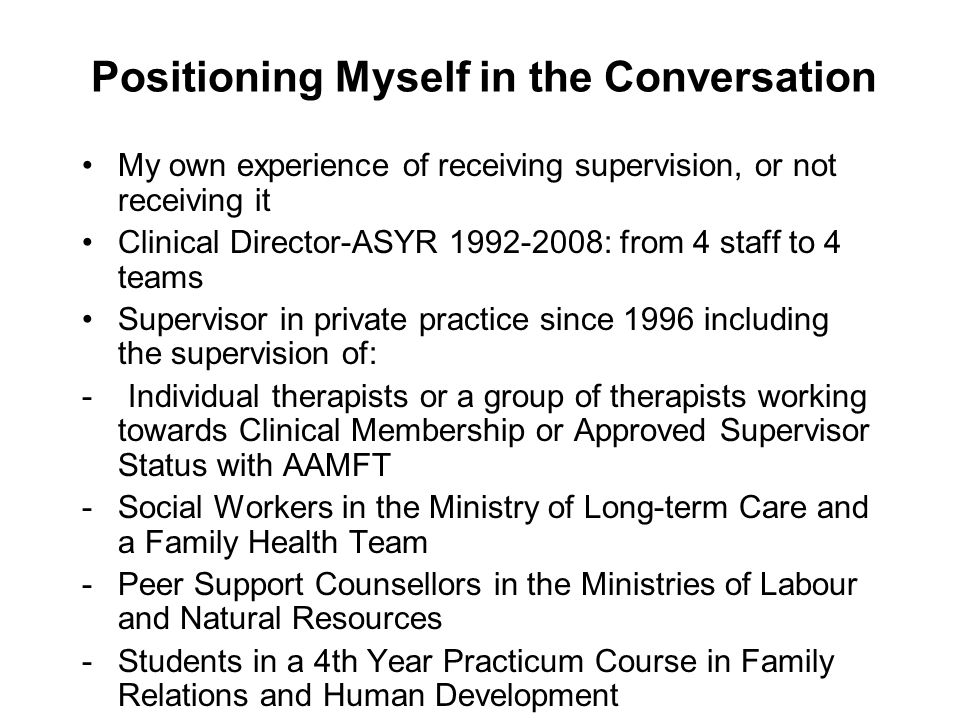 Positioning Myself in the Conversation My own experience of receiving supervision, or not receiving it Clinical Director-ASYR 1992-2008: from 4 staff