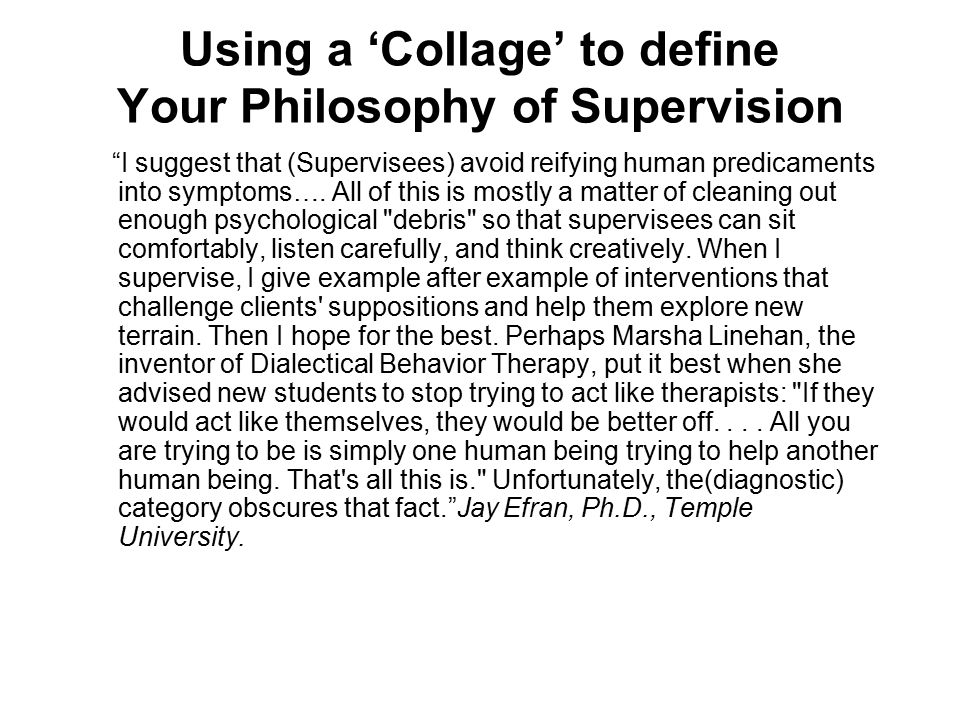 "Using a 'Collage' to define Your Philosophy of Supervision ""I suggest that (Supervisees) avoid reifying human predicaments into symptoms…. All of this"