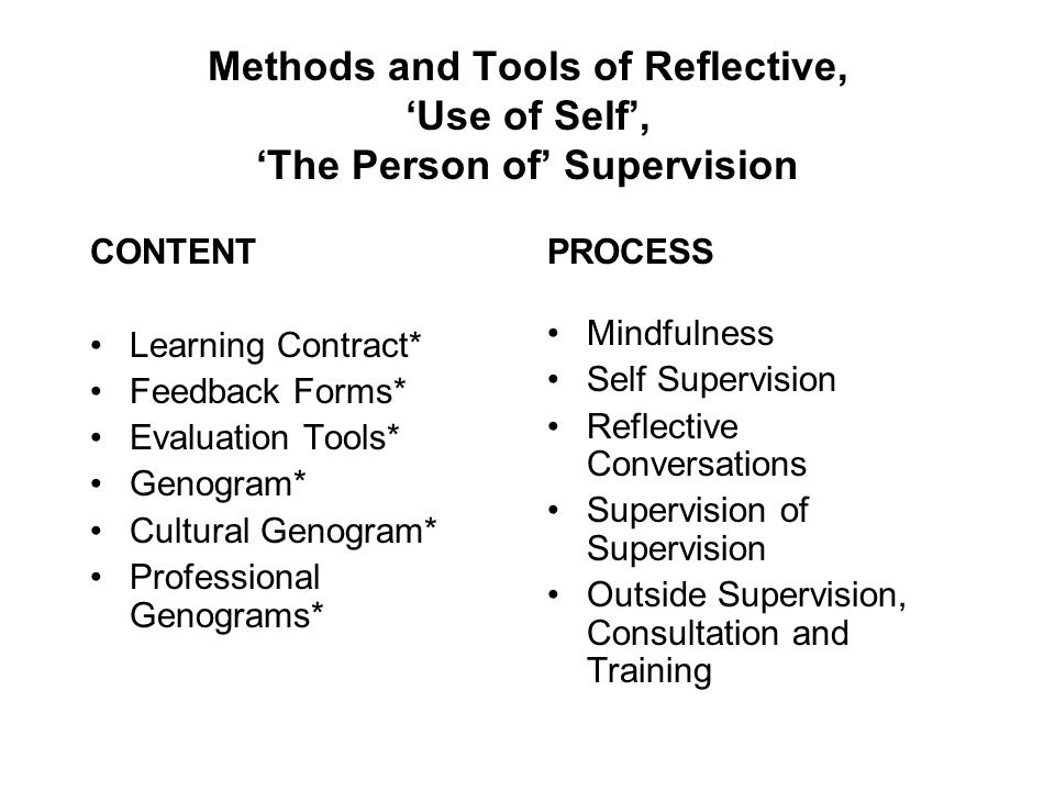 Methods and Tools of Reflective, 'Use of Self', 'The Person of' Supervision CONTENT Learning Contract* Feedback Forms* Evaluation Tools* Genogram* Cul
